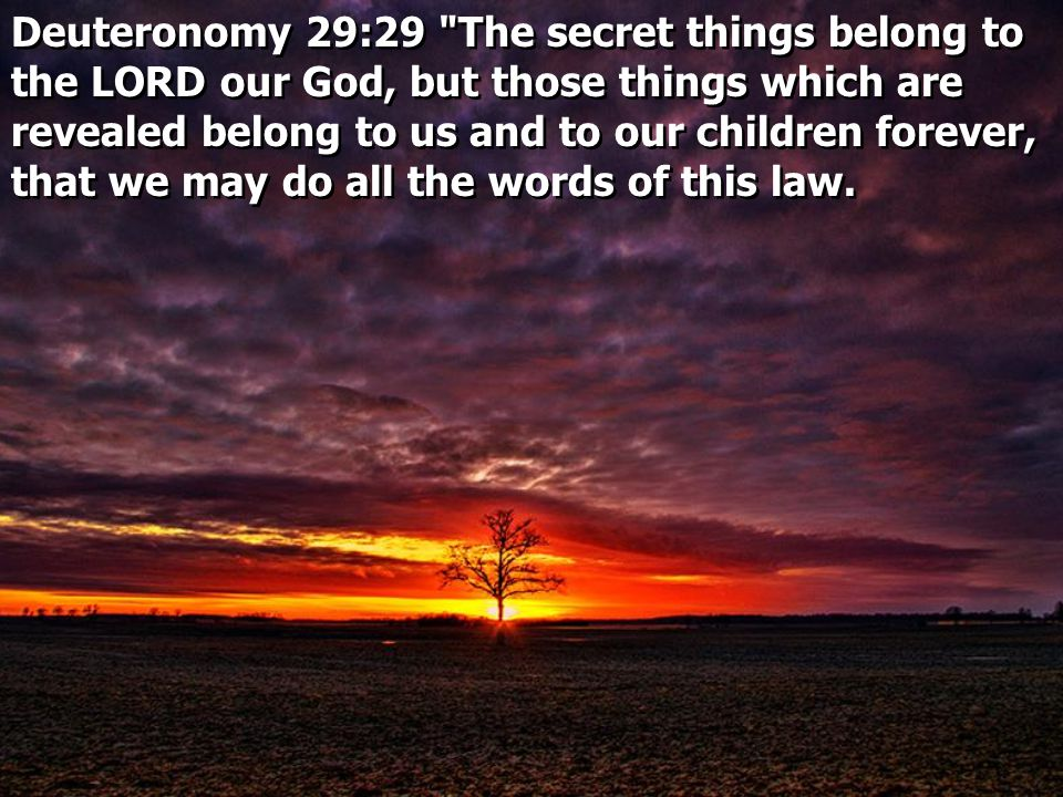Deuteronomy 29:29 The secret things belong to the LORD our God, but those things which are revealed belong to us and to our children forever, that we may do all the words of this law.