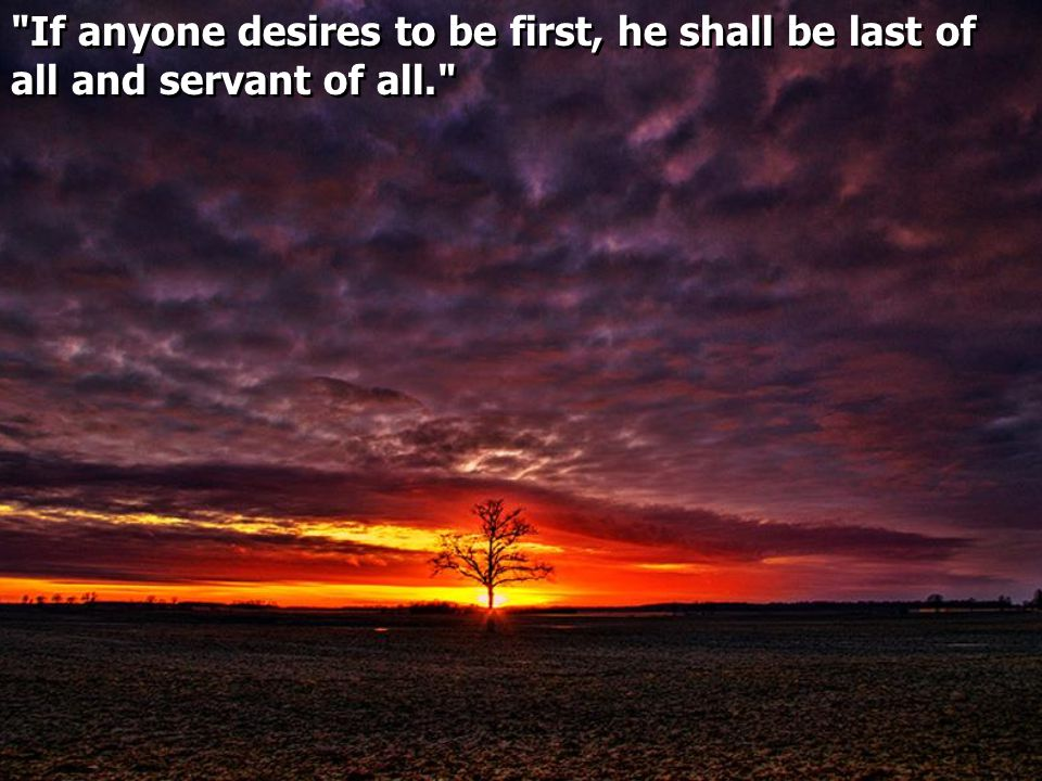 If anyone desires to be first, he shall be last of all and servant of all.