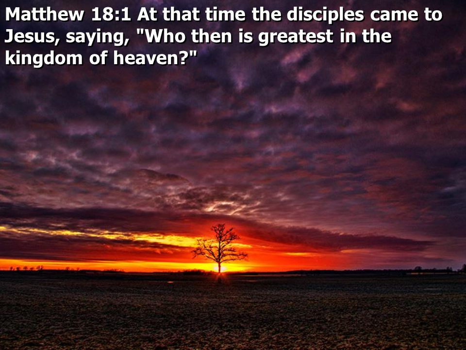 Matthew 18:1 At that time the disciples came to Jesus, saying, Who then is greatest in the kingdom of heaven