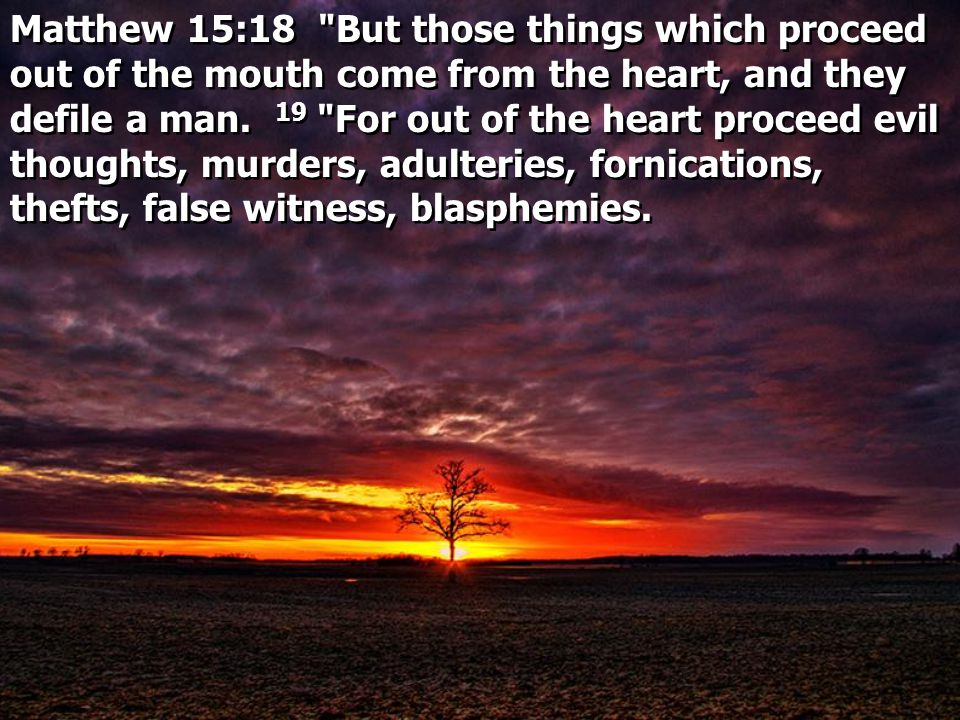 Matthew 15:18 But those things which proceed out of the mouth come from the heart, and they defile a man.