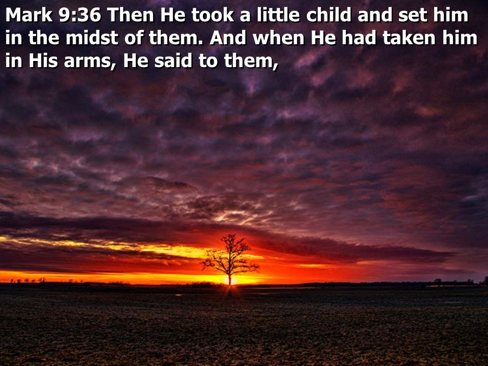 Mark 9:36 Then He took a little child and set him in the midst of them