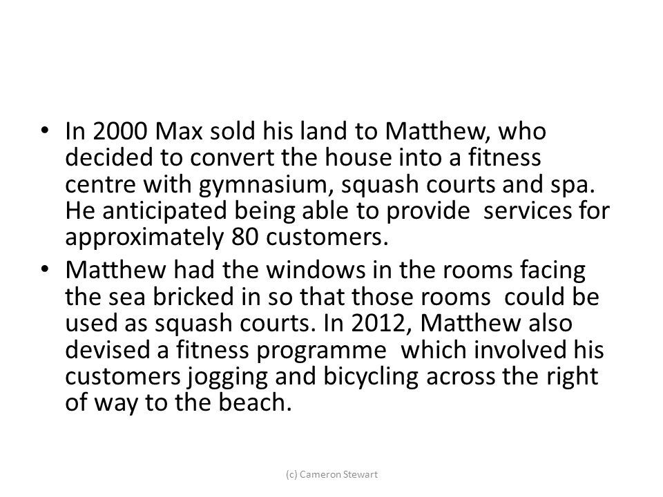 In 2000 Max sold his land to Matthew, who decided to convert the house into a fitness centre with gymnasium, squash courts and spa. He anticipated being able to provide services for approximately 80 customers.