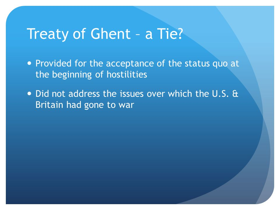 Treaty of Ghent – a Tie Provided for the acceptance of the status quo at the beginning of hostilities.