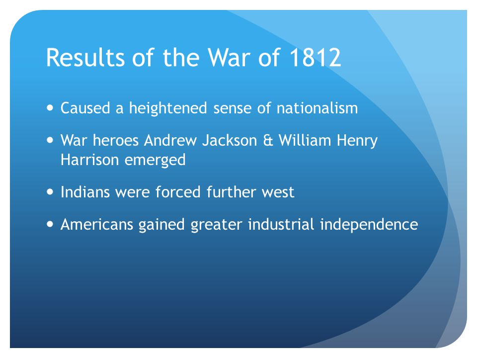 Results of the War of 1812 Caused a heightened sense of nationalism