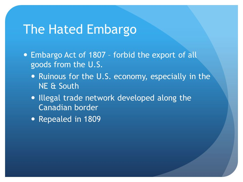 The Hated Embargo Embargo Act of 1807 – forbid the export of all goods from the U.S. Ruinous for the U.S. economy, especially in the NE & South.