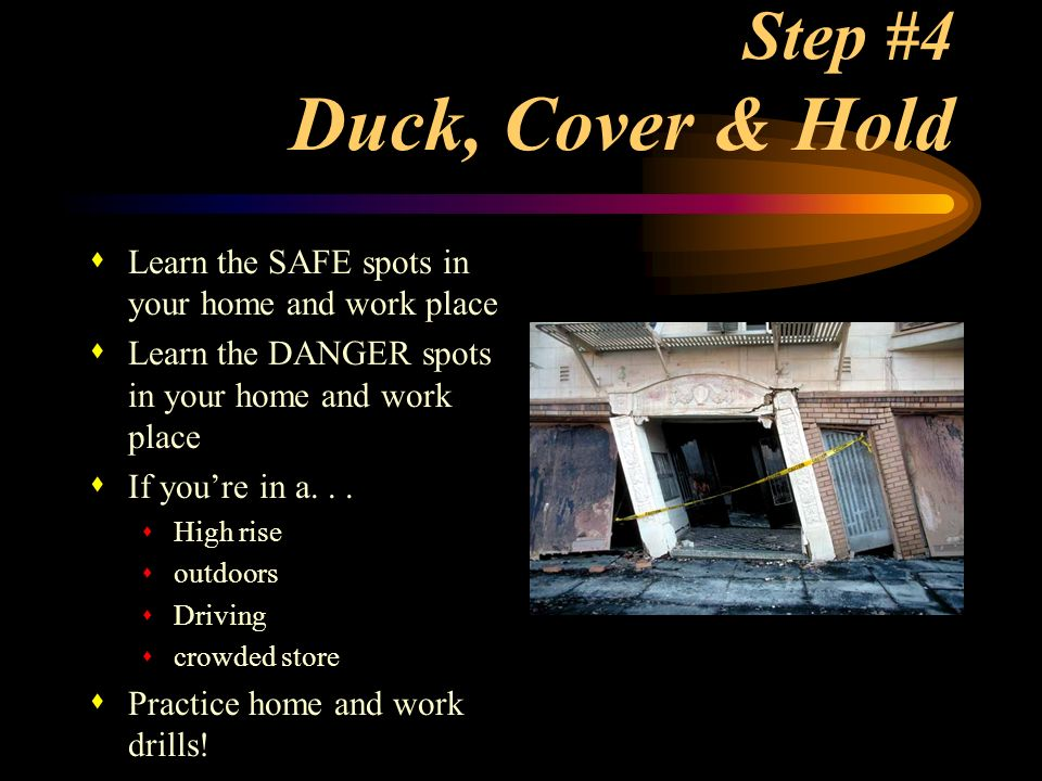 Step #4 Duck, Cover & Hold Learn the SAFE spots in your home and work place. Learn the DANGER spots in your home and work place.