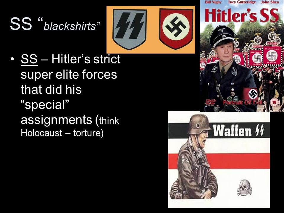 SS blackshirts SS – Hitler's strict super elite forces that did his special assignments (think Holocaust – torture)