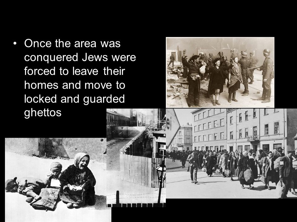 Once the area was conquered Jews were forced to leave their homes and move to locked and guarded ghettos