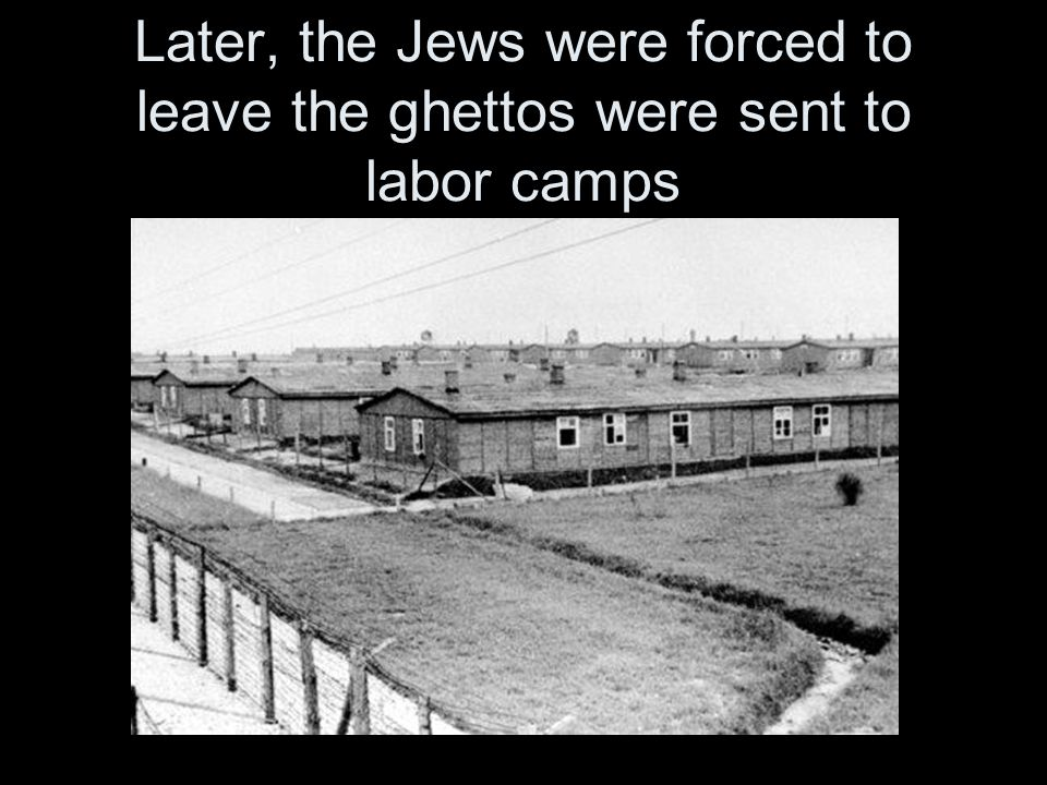 Later, the Jews were forced to leave the ghettos were sent to labor camps