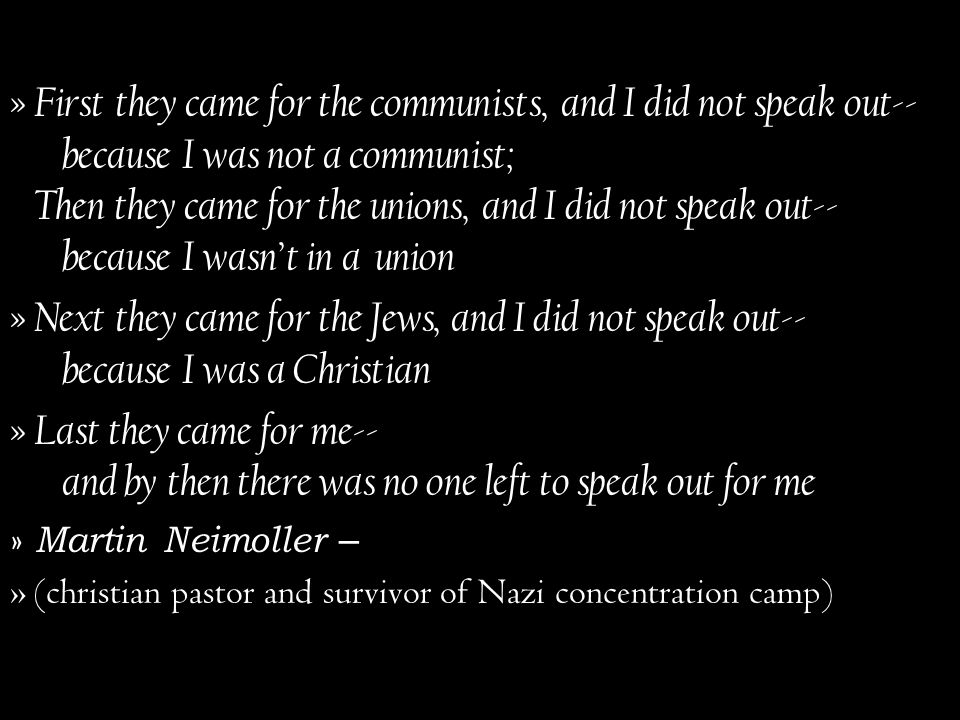 First they came for the communists, and I did not speak out-- because I was not a communist; Then they came for the unions, and I did not speak out-- because I wasn't in a union