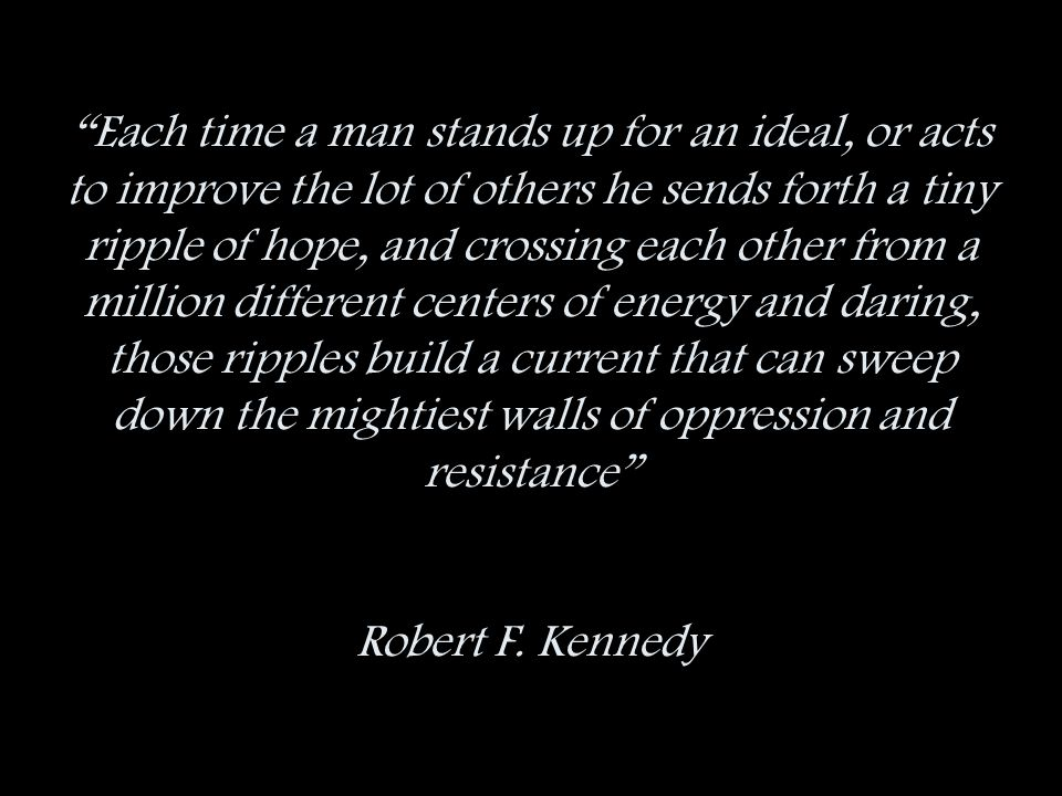 Each time a man stands up for an ideal, or acts to improve the lot of others he sends forth a tiny ripple of hope, and crossing each other from a million different centers of energy and daring, those ripples build a current that can sweep down the mightiest walls of oppression and resistance Robert F.