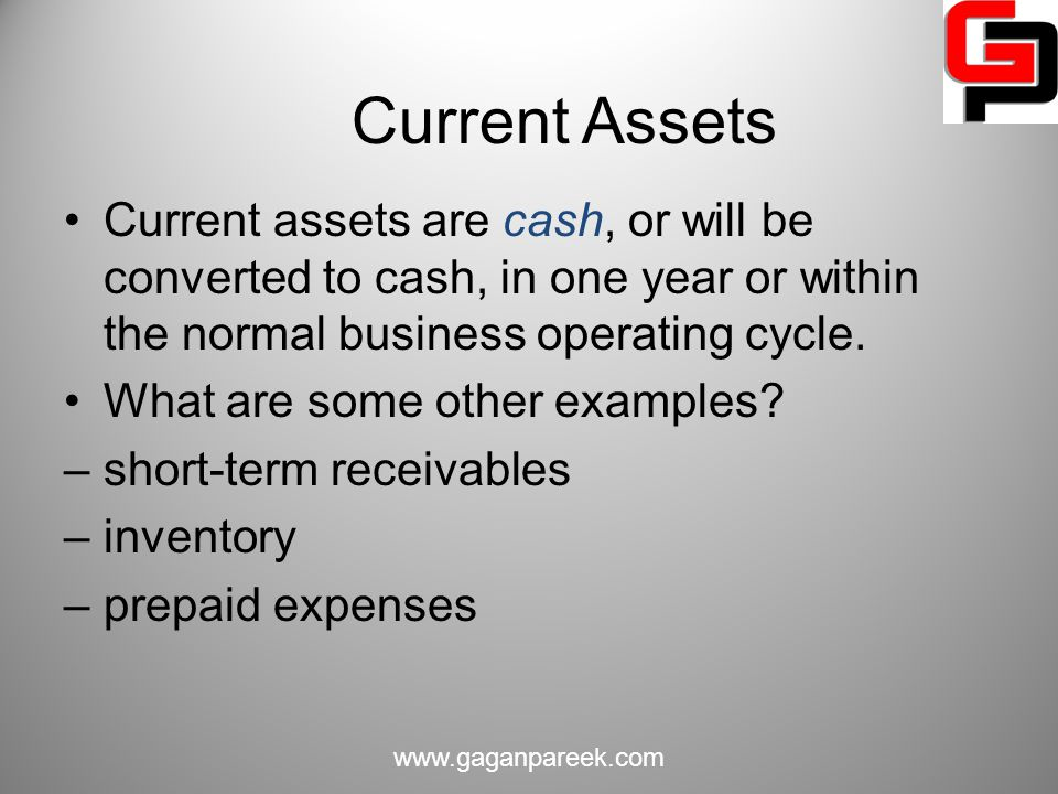 Current Assets Current assets are cash, or will be converted to cash, in one year or within the normal business operating cycle.