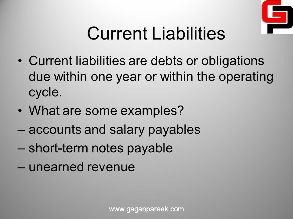 Current Liabilities Current liabilities are debts or obligations due within one year or within the operating cycle.