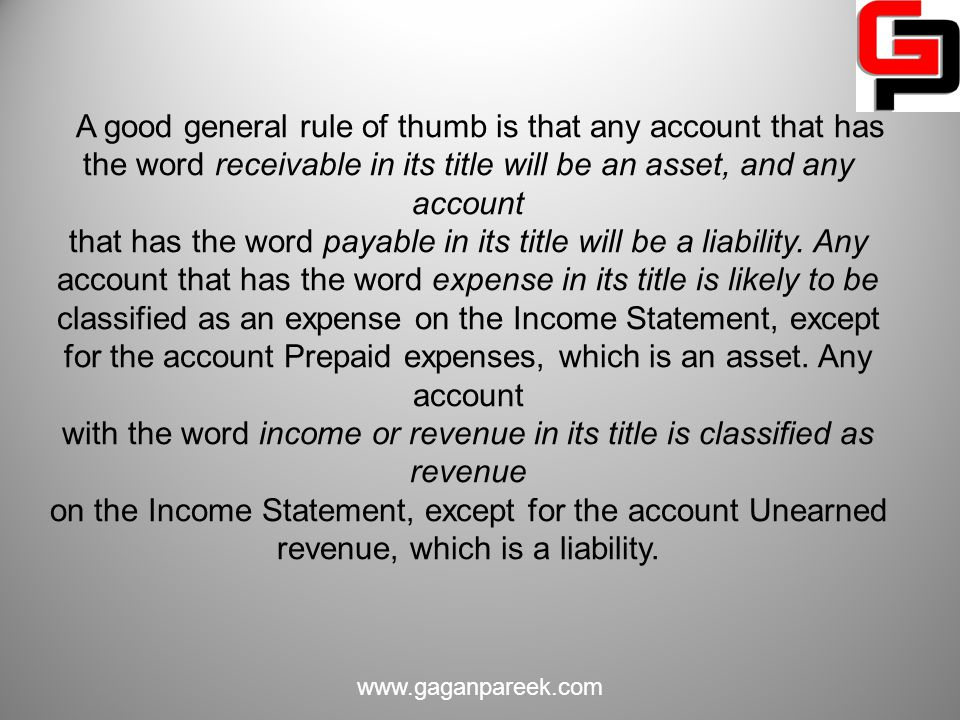 A good general rule of thumb is that any account that has the word receivable in its title will be an asset, and any account that has the word payable in its title will be a liability. Any account that has the word expense in its title is likely to be classified as an expense on the Income Statement, except for the account Prepaid expenses, which is an asset. Any account with the word income or revenue in its title is classified as revenue on the Income Statement, except for the account Unearned revenue, which is a liability.