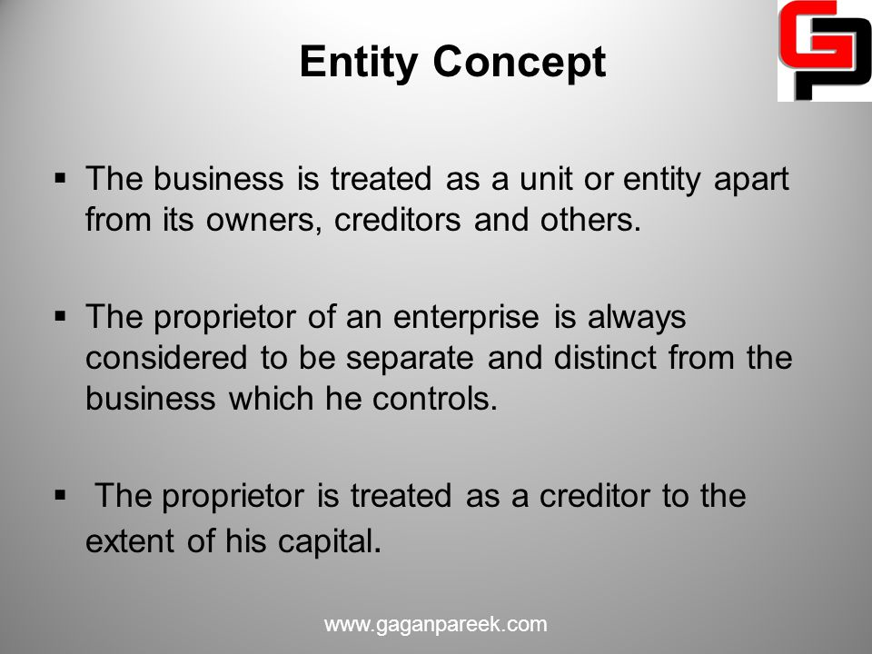 Entity Concept The business is treated as a unit or entity apart from its owners, creditors and others.