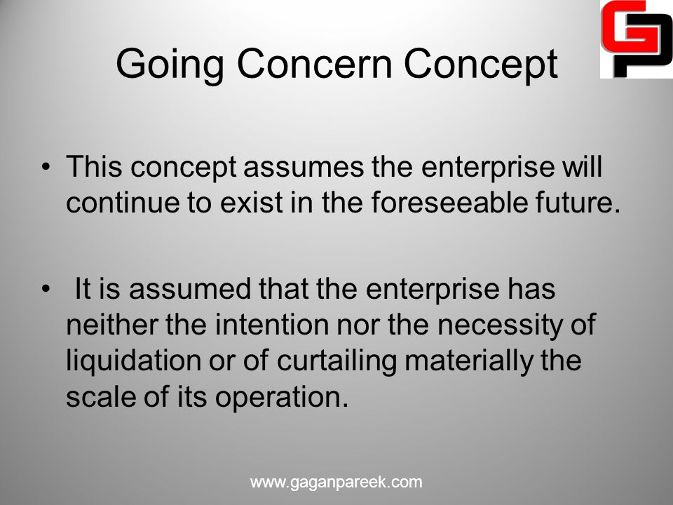 Going Concern Concept This concept assumes the enterprise will continue to exist in the foreseeable future.