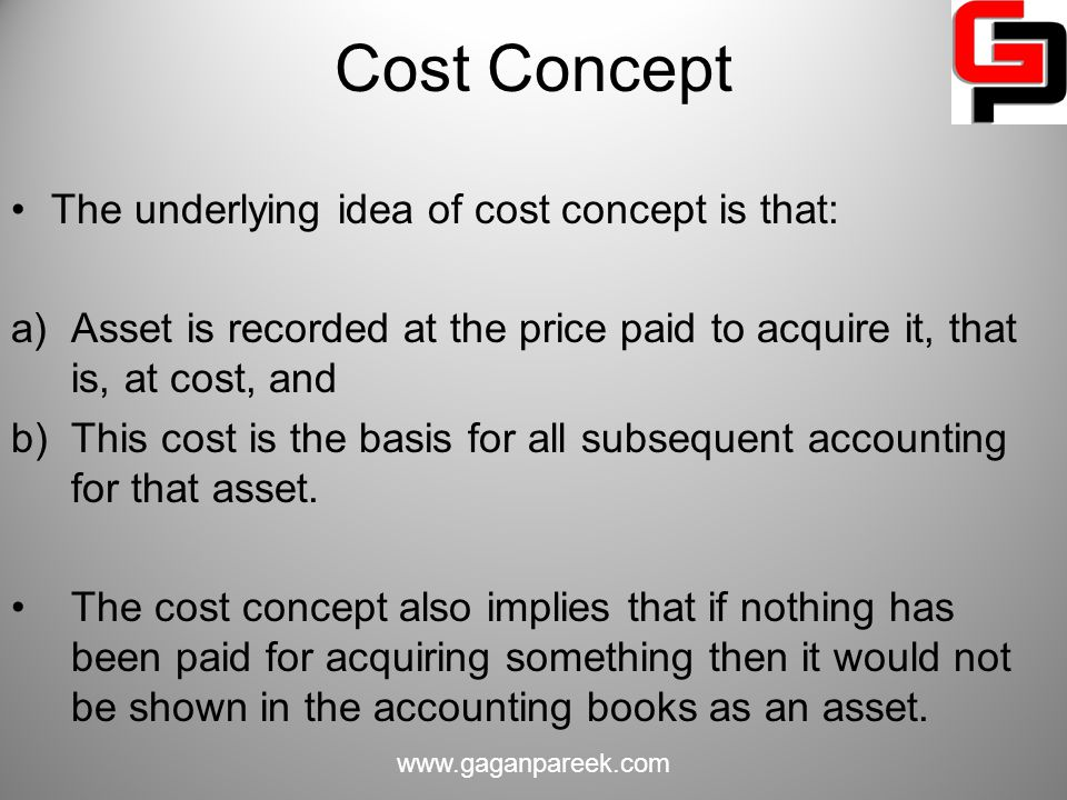Cost Concept The underlying idea of cost concept is that:
