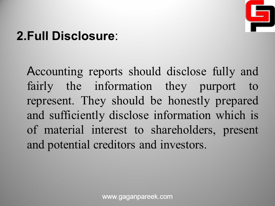 2.Full Disclosure: Accounting reports should disclose fully and fairly the information they purport to represent. They should be honestly prepared and sufficiently disclose information which is of material interest to shareholders, present and potential creditors and investors.