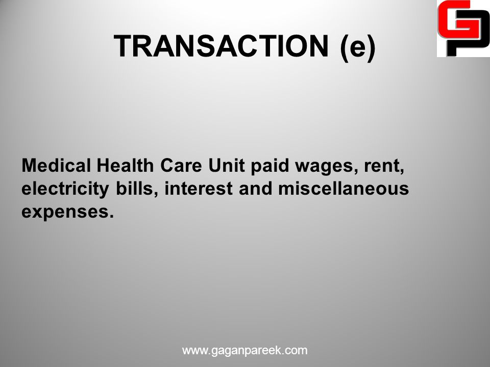 TRANSACTION (e) Medical Health Care Unit paid wages, rent, electricity bills, interest and miscellaneous expenses.