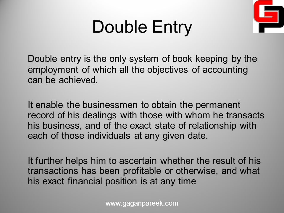 Double Entry Double entry is the only system of book keeping by the employment of which all the objectives of accounting can be achieved.