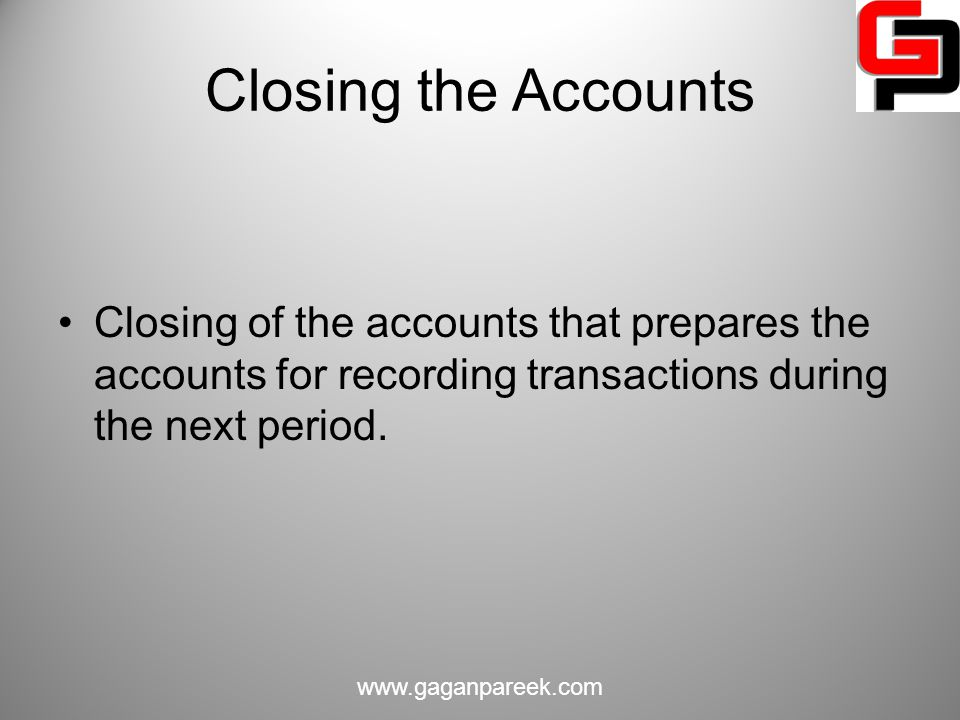 Closing the Accounts Closing of the accounts that prepares the accounts for recording transactions during the next period.