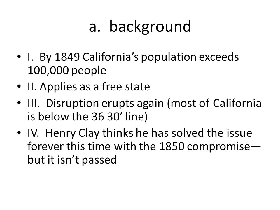a. background I. By 1849 California's population exceeds 100,000 people. II. Applies as a free state.