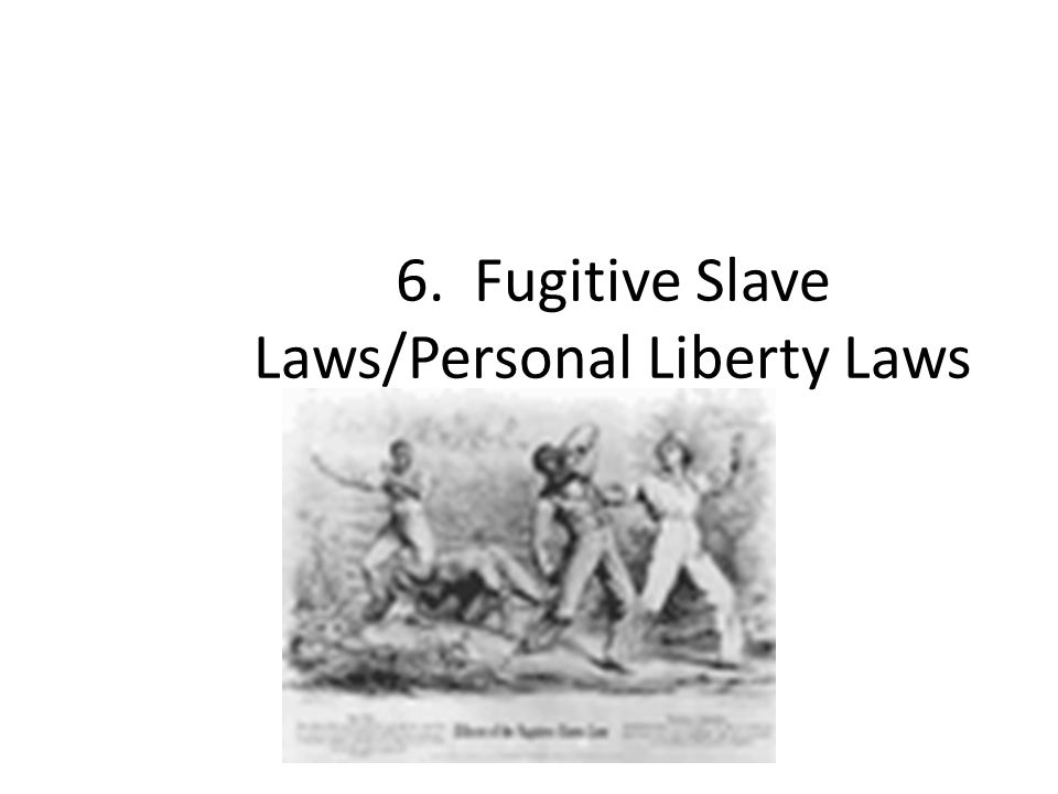 6. Fugitive Slave Laws/Personal Liberty Laws