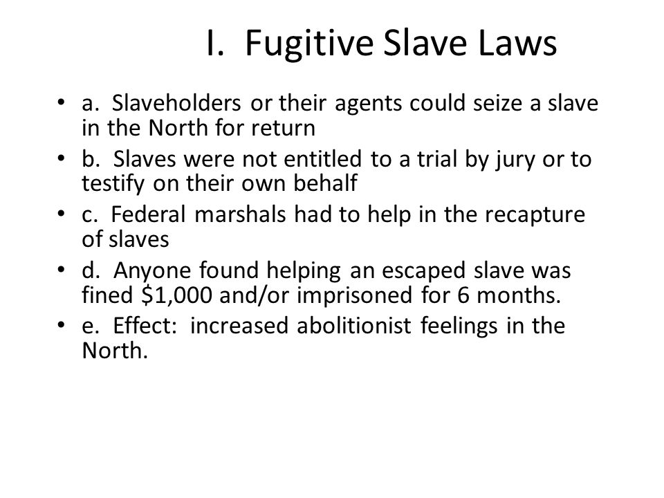 I. Fugitive Slave Laws a. Slaveholders or their agents could seize a slave in the North for return.