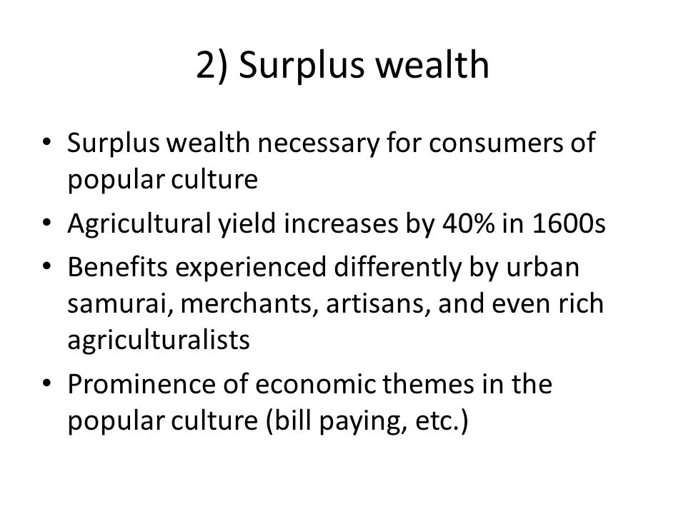 2) Surplus wealth Surplus wealth necessary for consumers of popular culture. Agricultural yield increases by 40% in 1600s.