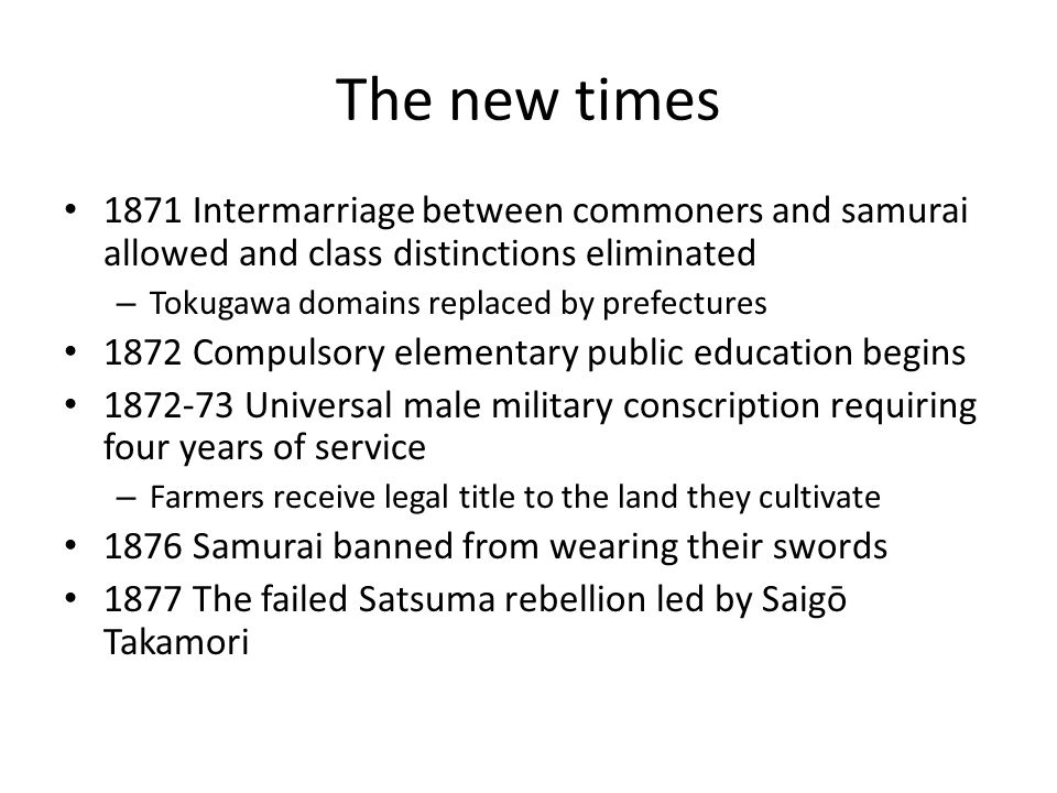 The new times 1871 Intermarriage between commoners and samurai allowed and class distinctions eliminated.