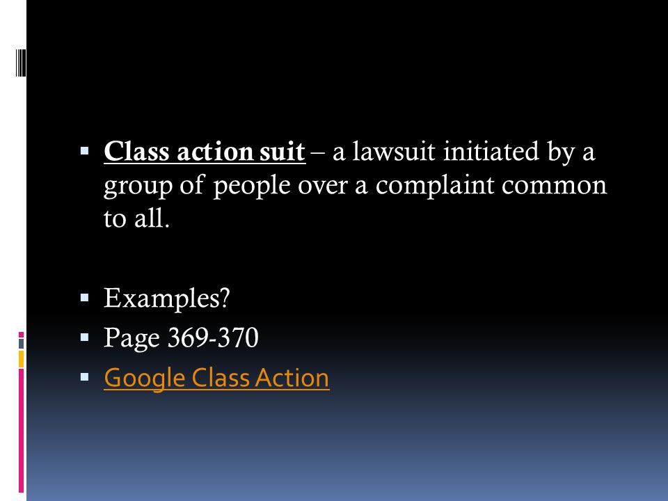 Class action suit – a lawsuit initiated by a group of people over a complaint common to all.