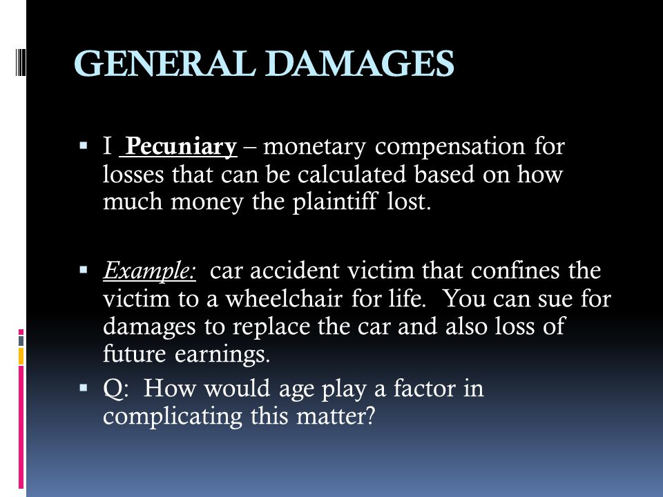 GENERAL DAMAGES I Pecuniary – monetary compensation for losses that can be calculated based on how much money the plaintiff lost.
