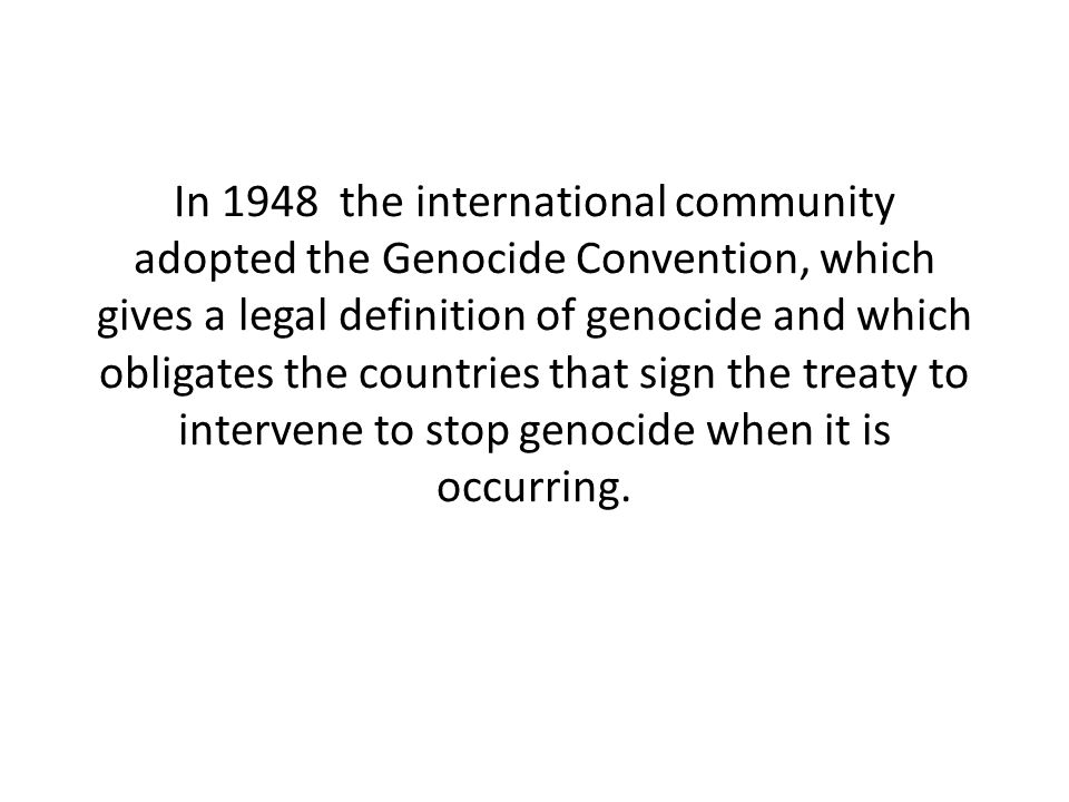 In 1948 the international community adopted the Genocide Convention, which gives a legal definition of genocide and which obligates the countries that sign the treaty to intervene to stop genocide when it is occurring.