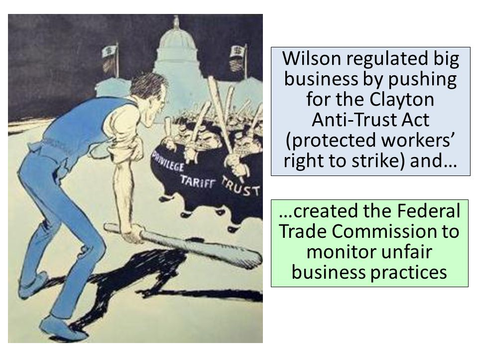 Wilson regulated big business by pushing for the Clayton Anti-Trust Act (protected workers' right to strike) and…