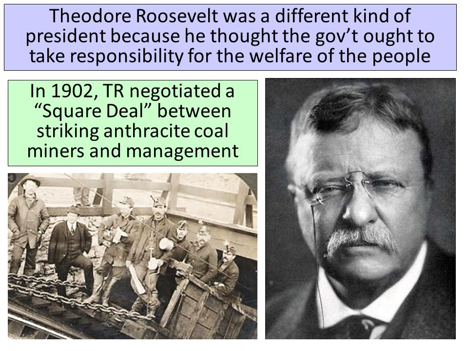 Theodore Roosevelt was a different kind of president because he thought the gov't ought to take responsibility for the welfare of the people