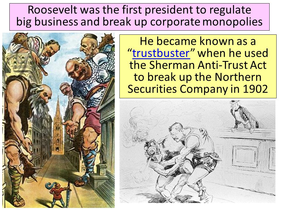Roosevelt was the first president to regulate big business and break up corporate monopolies