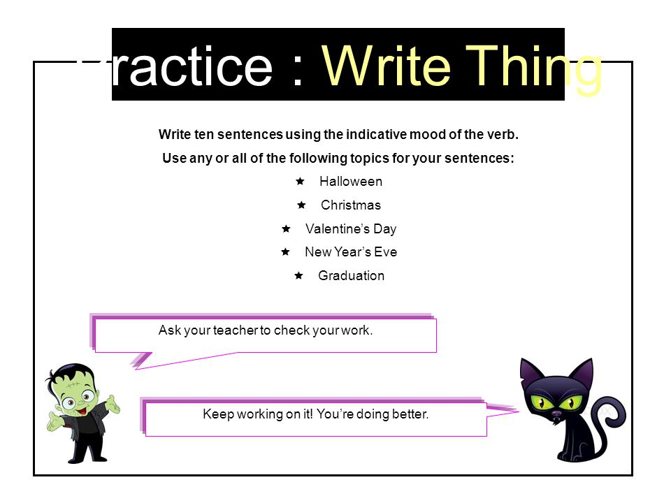 Practice : Write Thing Write ten sentences using the indicative mood of the verb. Use any or all of the following topics for your sentences: