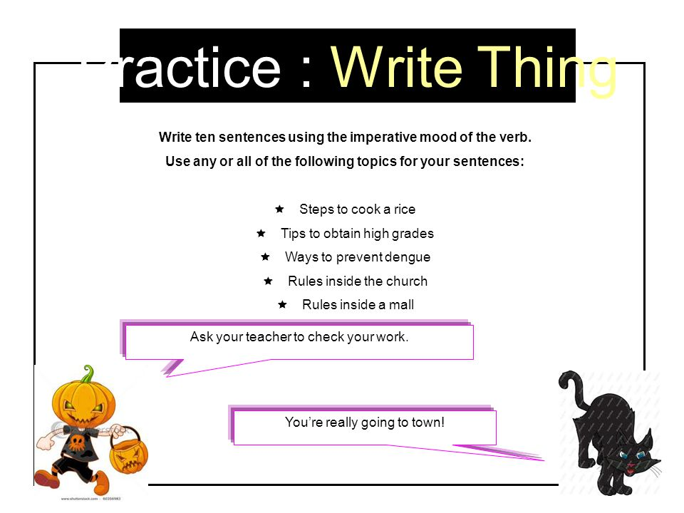 Practice : Write Thing Write ten sentences using the imperative mood of the verb. Use any or all of the following topics for your sentences: