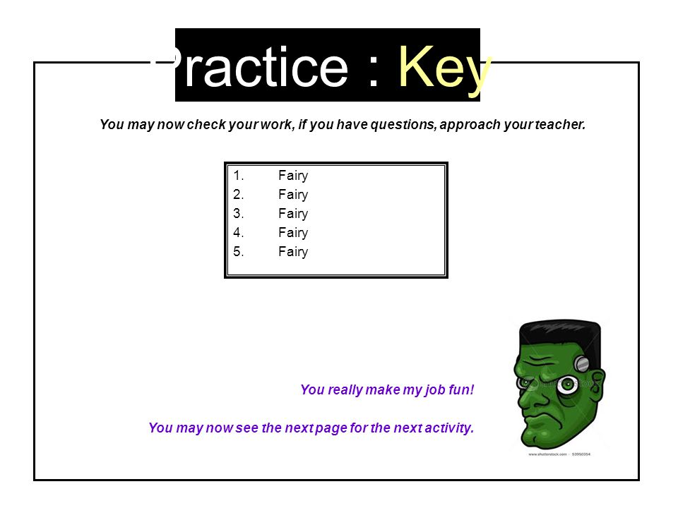 Practice : Key You may now check your work, if you have questions, approach your teacher. Fairy. You really make my job fun!