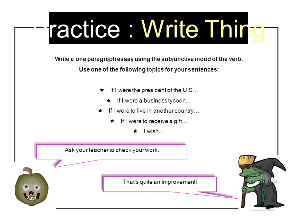 Practice : Write Thing Write a one paragraph essay using the subjunctive mood of the verb. Use one of the following topics for your sentences: