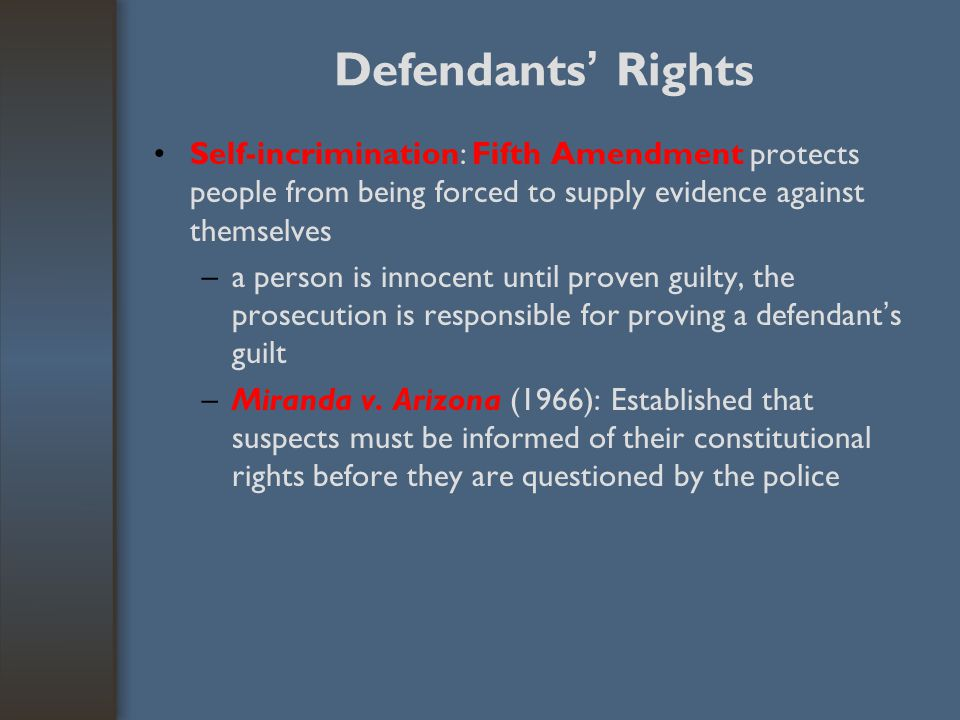 Defendants' Rights Self-incrimination: Fifth Amendment protects people from being forced to supply evidence against themselves.