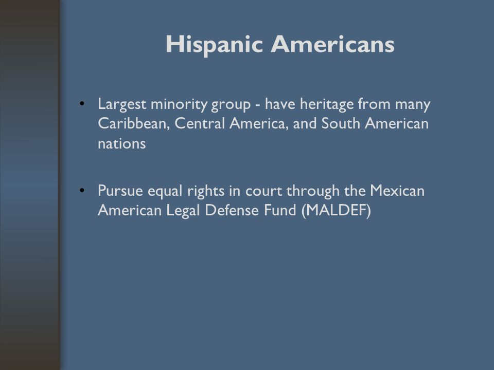 Hispanic Americans Largest minority group - have heritage from many Caribbean, Central America, and South American nations.