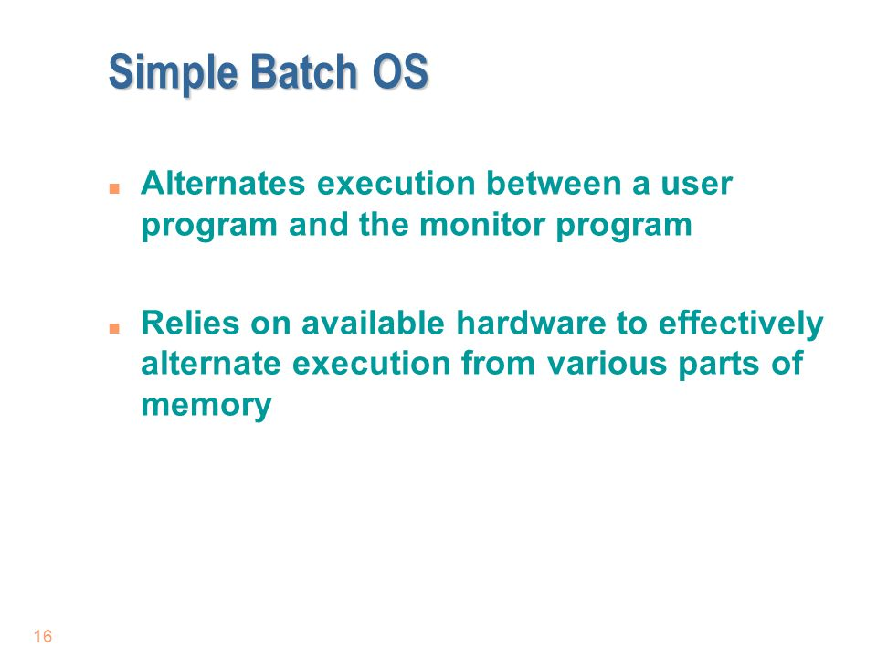 Simple Batch OS Alternates execution between a user program and the monitor program.