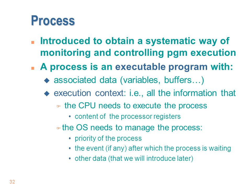 Process Introduced to obtain a systematic way of monitoring and controlling pgm execution. A process is an executable program with: