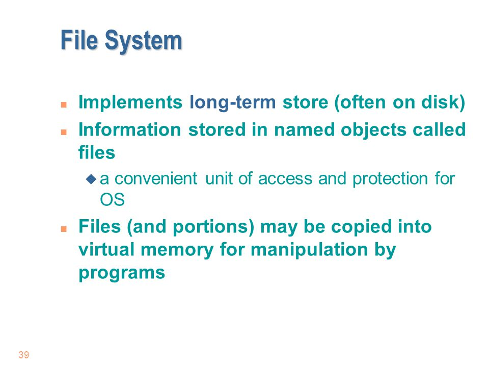 File System Implements long-term store (often on disk)