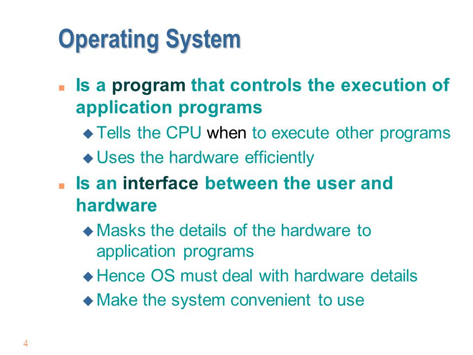 Operating System Is a program that controls the execution of application programs. Tells the CPU when to execute other programs.