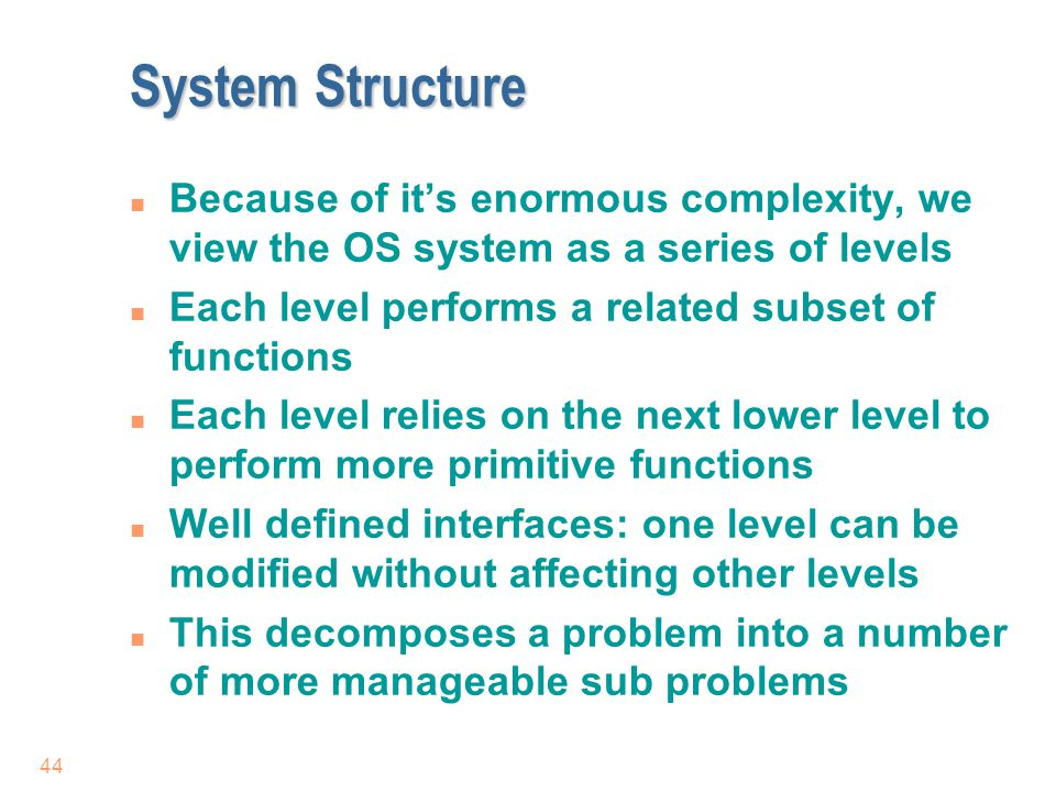 System Structure Because of it's enormous complexity, we view the OS system as a series of levels. Each level performs a related subset of functions.