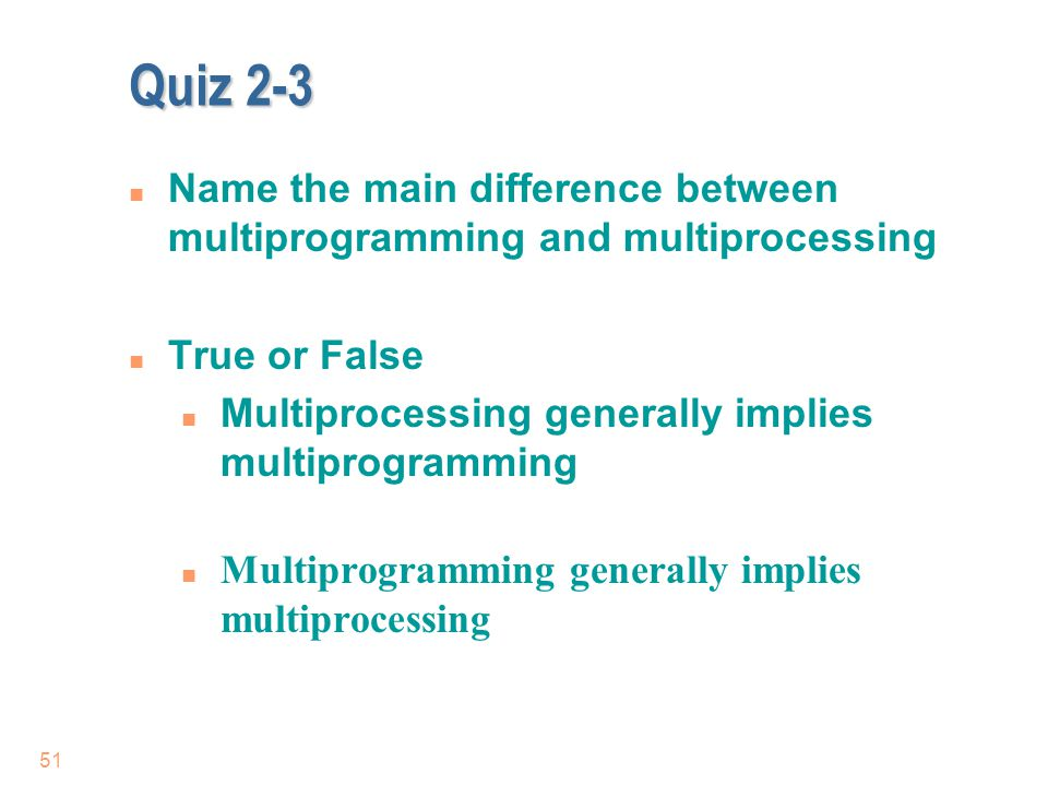 Quiz 2-3 Name the main difference between multiprogramming and multiprocessing. True or False. Multiprocessing generally implies multiprogramming.