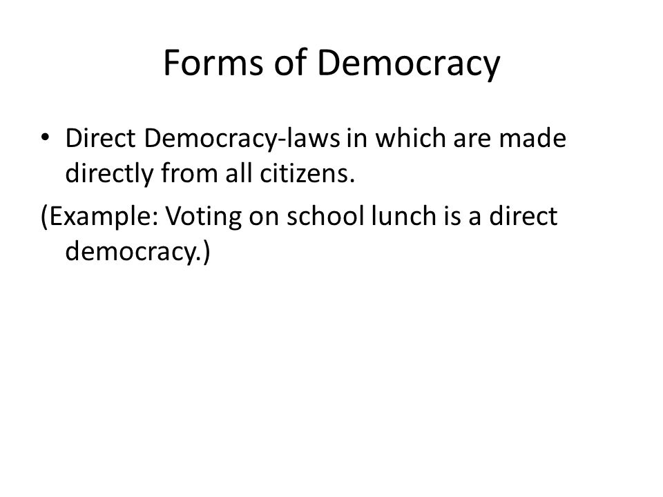 Forms of Democracy Direct Democracy-laws in which are made directly from all citizens.
