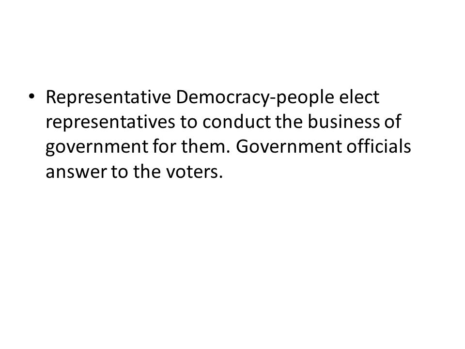 Representative Democracy-people elect representatives to conduct the business of government for them.